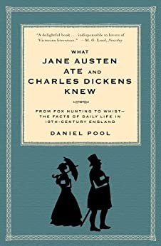 What Jane Austen Ate and Charles Dickens Knew: From Fox Hunting to Whist-the Facts of Daily Life in Nineteenth-Century England by [Pool, Daniel]