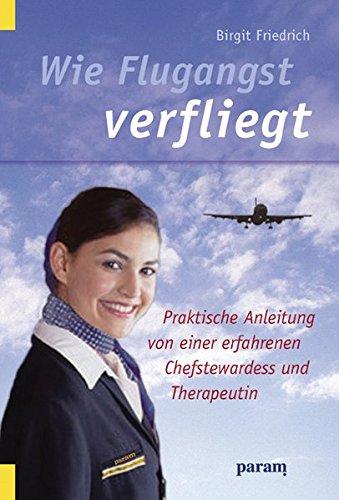 Wie Flugangst verfliegt: Praktische Anleitung von einer erfahrenen Chefstewardess und Therapeutin