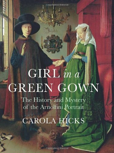 Girl in a Green Gown: The History and Mystery of the Arnolfini Portrait by Carola Hicks (2011-09-29)