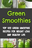 Green Smoothies: Top 100 Green Smoothie Recipes for Weight Loss and Healthy Life: Green Smoothies,Green Smoothies Recipes,Smoothies Recipes, Smoothies Recipes Book, Smoothies Tips