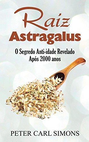 Raiz Astragalus: O Segredo Anti-idade Revelado Após 2000 anos (Portuguese Edition) por Peter Carl Simons