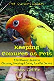 Keeping Conures as Pets: A Pet Owner's Guide to Choosing, Housing, and Caring for a Pet Conure (Pet Owner's Guides Book 2)