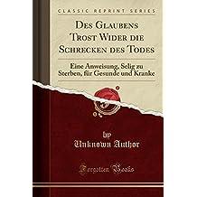 Des Glaubens Trost Wider die Schrecken des Todes: Eine Anweisung, Selig zu Sterben, für Gesunde und Kranke (Classic Reprint)