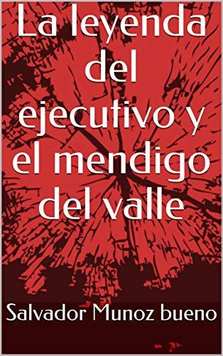 La leyenda del ejecutivo y el mendigo del valle por Salvador Munoz bueno