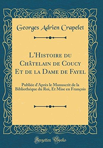 L'Histoire Du Chatelain de Coucy Et de la Dame de Fayel: Publiee D'Apres Le Manuscrit de la Bibliotheque Du Roi, Et Mise En Francois (Classic Reprint)