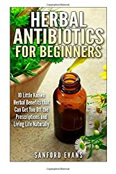 Herbal Antibiotics and Antivirals for Beginners: 10 Little Known Benefits that Can Get You Off the Pills and Living Life Naturally (Herbal Antibiotics ... Guide to Taking Control of Your Health) by Sanford Evans (2014-08-01)