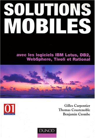 Solutions mobiles : Avec les logiciels IBM, Lotus, DB2, WebSphere, Tivoli et Rational par Gilles Carpentier, Thomas Coustenoble, Benjamin Crombe
