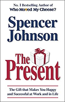 The Present: The Gift That Makes You Happy And Successful At Work And In Life by [Johnson, Spencer]