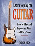 Play Guitar - Learn To Play The Guitar: How to Play and Improvise Blues and Rock Solos
