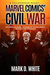 A Philosopher Reads...Marvel Comics' Civil War: Exploring the Moral Judgment of Captain America, Iron Man, and Spider-Man (Volume 1) by Mark D. White (2016-03-12)