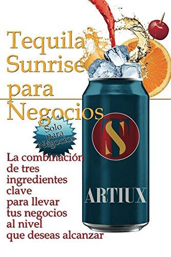 Tequila Sunrise para Negocios: La combinación de tres ingredientes clave para llevar tu negocio al nivel que deseas alcanzar (Spanish Edition)