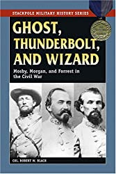Ghost, Thunderbolt and Wizard: Mosby, Morgan, and Forrest in the Civil War (Stackpole Military History)