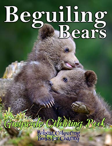 Beguiling Bears Greyscale Colouring Book: Bobcat Colouring Books for Charity 30 greyscale colouring pages for all ages -