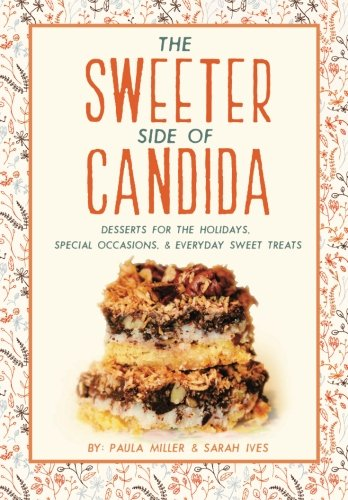 The Sweeter Side of Candida: Desserts For the Holidays, Special Occasions, Everyday Sweet Treats