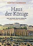 Haus der Könige: Das Wiener Palais Coburg. Throne, Triumphe, Tragödien - Günter Fuhrmann