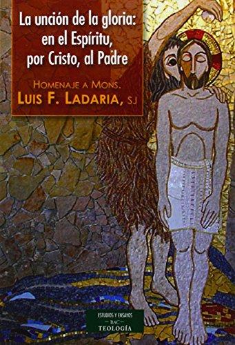 La uncin de la Gloria: en el Espritu, por Cristo, al Padre: Homenaje a Mons. Luis F. Ladaria, sj