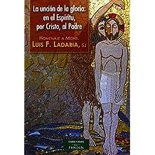 La unción de la Gloria: en el Espíritu, por Cristo, al Padre: Homenaje a Mons. Luis F. Ladaria, sj (ESTUDIOS Y ENSAYOS)