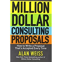 Million Dollar Consulting Proposals: How to Write a Proposal That's Accepted Every Time by Alan Weiss (23-Dec-2011) Paperback