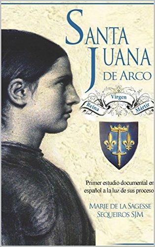 Santa Juana de Arco. Reina, virgen y mártir: Primer estudio documental en español a la luz de sus procesos por Marie Sequeiros
