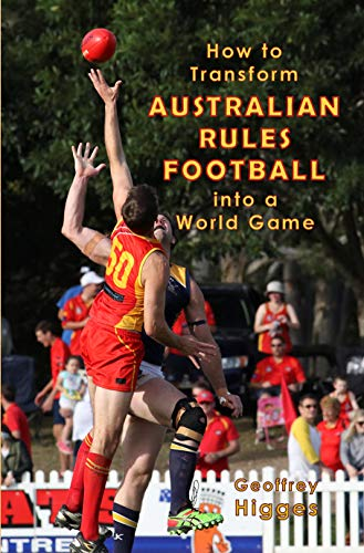 How to Transform Australian Rules Football into a World Game (English Edition) por Geoffrey Higges
