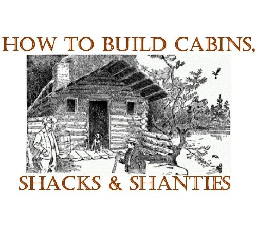 How to Build Log Homes, Shanties and Shacks; Log Home Plans (English Edition)