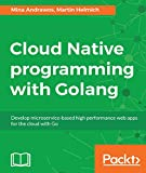 Cloud Native Programming with Golang: Develop microservice-based high performance web apps for the cloud with Go