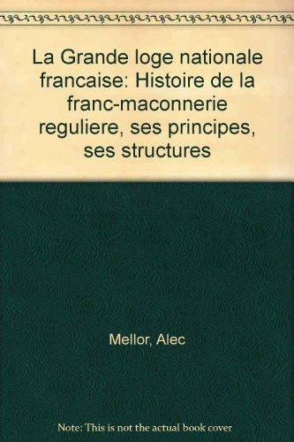 La Grande loge nationale francaise: Histoire de la franc-maconnerie reguliere, ses principes, ses structures par Alec Mellor