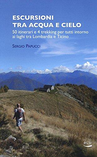Escursioni tra acqua e cielo. 55 itinerari e 4 trekking per tutti intorno ai laghi tra Lombardia e Ticino