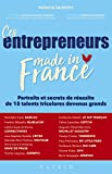 Ces entrepreneurs made in France: Portraits et secrets de réussite de 15 talents tricolores devenus grands