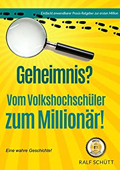 Geheimnis? Vom VolksHochSchüler zum Millionär!: Das Geheimnis seines Erfolgs - eine wahre Geschichte! Ein(fach) anwendbarer Praxis-Ratgeber zur ersten Million