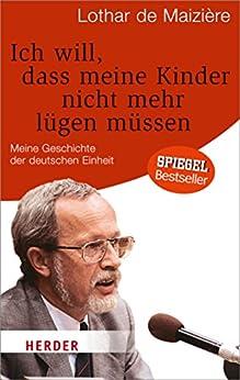Ich will, dass meine Kinder nicht mehr lügen müssen: Meine Geschichte der deutschen Einheit von [Maizière, Lothar de]