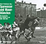 Sparwasser und Mauerblümchen. Die Geschichte des Fußballs in der DDR 1949 - 1991