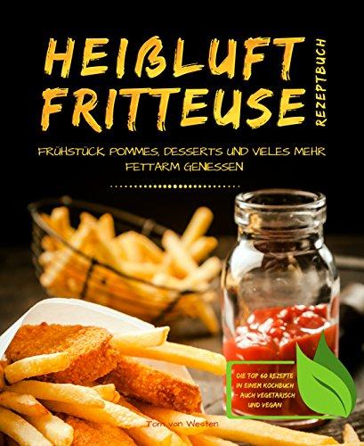 Heißluftfritteuse Rezeptbuch - Frühstück, Pommes, Desserts und vieles mehr fettarm genießen - Die Top 60 Rezepte in einem Kochbuch (Appliance Viele)