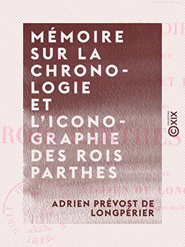 Mémoire sur la chronologie et l'iconographie des rois parthes arsacides - Antiquités de la Perse (French Edition)