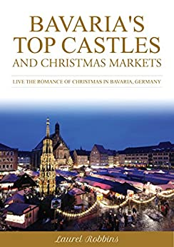 Bavaria's Top Castles and Christmas Markets: Live the Romance of Christmas in Bavaria, Germany (English Edition)