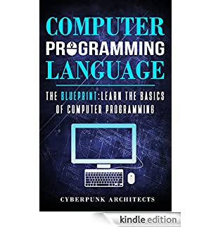 COMPUTER PROGRAMMING LANGUAGES: THE BLUEPRINT Learn The Basics Of Computer Programming (CyberPunk Blueprint Series) (English Edition) [Edizione Kindle]