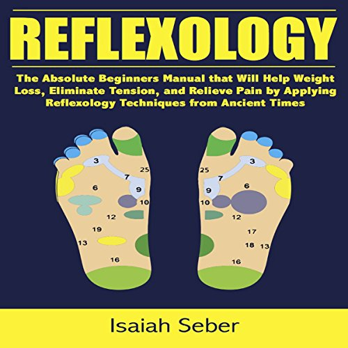 Reflexology: The Absolute Beginners Manual That Will Help Weight Loss, Eliminate Tension, and Relieve Pain by Applying Reflexology Techniques from Ancient Times
