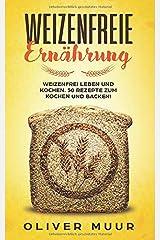 Weizenfreie Ernährung: Weizenfrei leben und kochen. 50 Rezepte zum Kochen und Backen! Das Kochbuch: Gesund und schlank ohne Weizen und Gluten. Mit 120 Rezepten damit Sie keine Weizenwampe bekommen Taschenbuch