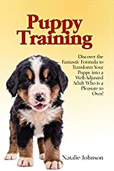 Puppy Training: Discover the Fantastic Formula to Transform Your Puppy into a Well-Adjusted Adult Who is a Pleasure to Own! (Train Puppy, Dog Training, Puppy Training Books)