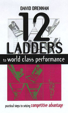 12 LADDERS TO WORLD CLASS PERFORMANCE: Practical Steps to Seizing the Competitive Edge