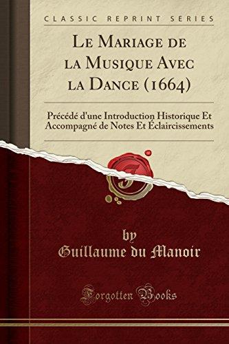 Le Mariage de la Musique Avec La Dance (1664): Précédé d'Une Introduction Historique Et Accompagné de Notes Et Éclaircissements (Classic Reprint) par Guillaume Du Manoir
