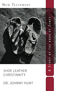 Shoe Leather Christianity: A Study of the Book of James (Non-disposable curriculum 7) by [Hunt, Johnny]