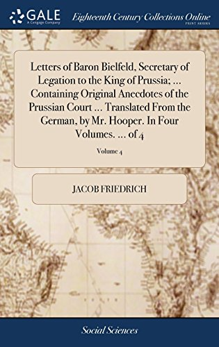 Letters of Baron Bielfeld, Secretary of Legation to the King of Prussia. Containing Original Anecdotes of the Prussian Court Translated from Hooper. in Four Volumes. of 4; Volume 4