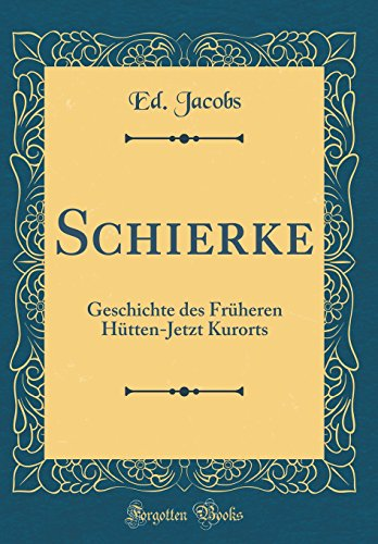 Schierke: Geschichte des Früheren Hütten-Jetzt Kurorts (Classic Reprint)