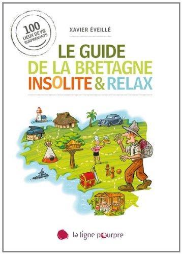 Le guide de la Bretagne insolite & relax : 100 lieux de vie surprenants par Xavier Eveillé