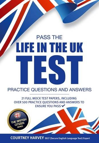 Pass the Life in the UK Test: Practice Questions & Answers - With 21 Mock Tests/500+ Questions! For 2018 (British Citizenship Series) (The British Citizen Series)