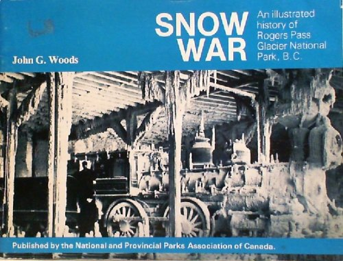 Snow war : an illustrated history of Rogers Pass Glacier National Park B.C. b...