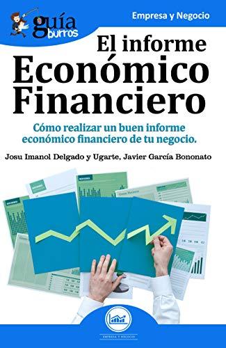 GuíaBurros El Informe Económico Financiero: Cómo realizar un buen informe económico financiero de tu negocio por Josu Imanol Delgado y Ugarte