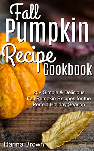 Fall Pumpkin Recipe Cookbook: 25+ Simple & Delicious Fall Pumpkin Recipes for the Perfect Holiday Season (English Edition) Pie Pan Fall