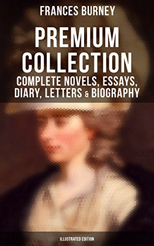 FANNY BURNEY Premium Collection: Complete Novels, Essays, Diary, Letters & Biography (Illustrated Edition): Evelina, Cecilia, Camilla, The Wanderer, The ... Relative to the French Emigrant Clergy …